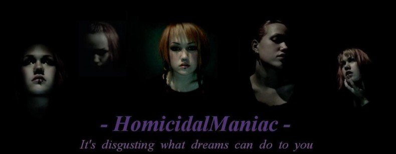 - HomicidalManiac - It's disgusting what dreams can do to you.